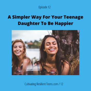 Ep 12 A Simpler Way For Your Teenage Daughter To Be Happier