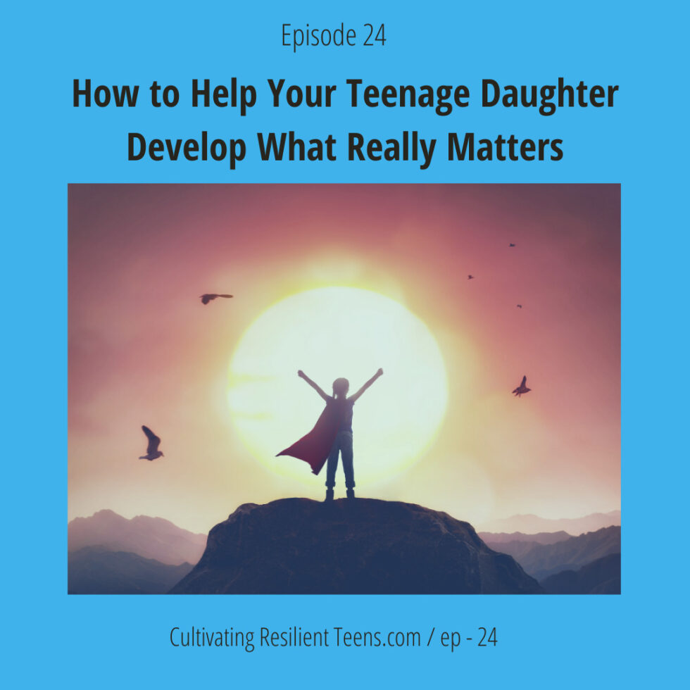 Podcast Ep - 24 How to Help Your Teenage Daughter Develop What Really Matters